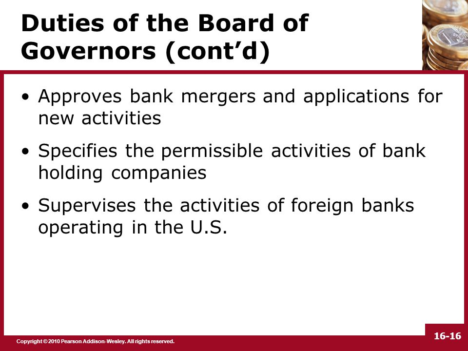 Copyright © 2010 Pearson Addison-Wesley. All rights reserved. 16-16 Duties of the Board of Governors (cont'd) Approves bank mergers and applications f