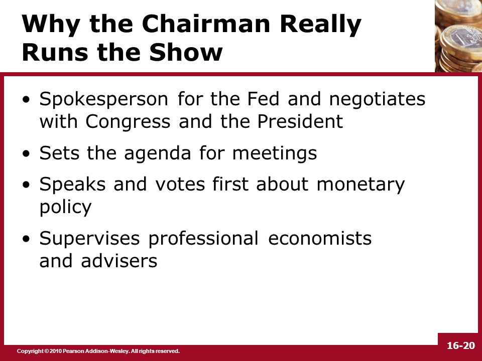 Copyright © 2010 Pearson Addison-Wesley. All rights reserved. 16-20 Why the Chairman Really Runs the Show Spokesperson for the Fed and negotiates with