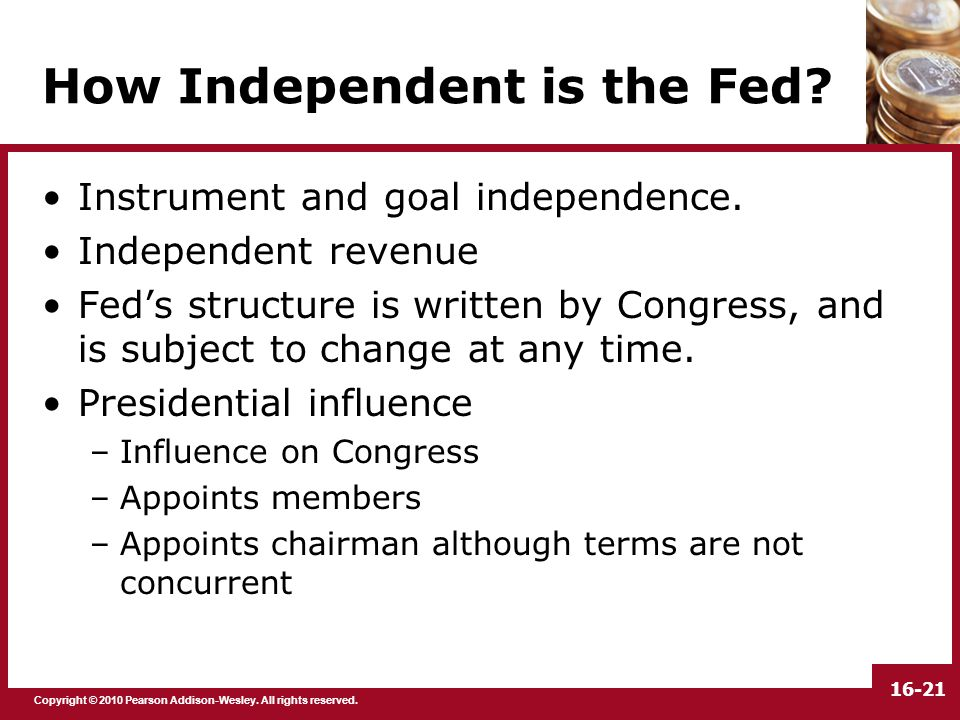 Copyright © 2010 Pearson Addison-Wesley. All rights reserved. 16-21 How Independent is the Fed? Instrument and goal independence. Independent revenue