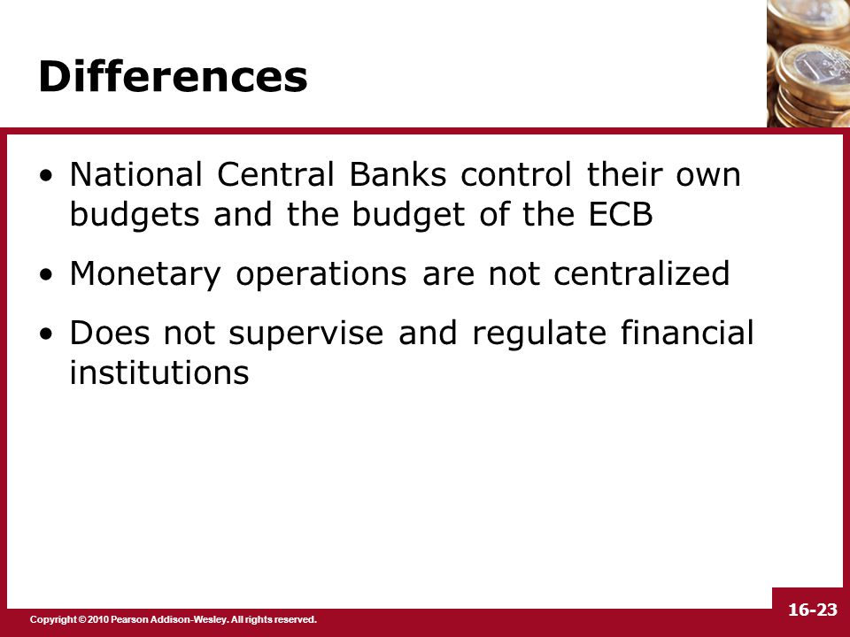 Copyright © 2010 Pearson Addison-Wesley. All rights reserved. 16-23 Differences National Central Banks control their own budgets and the budget of the