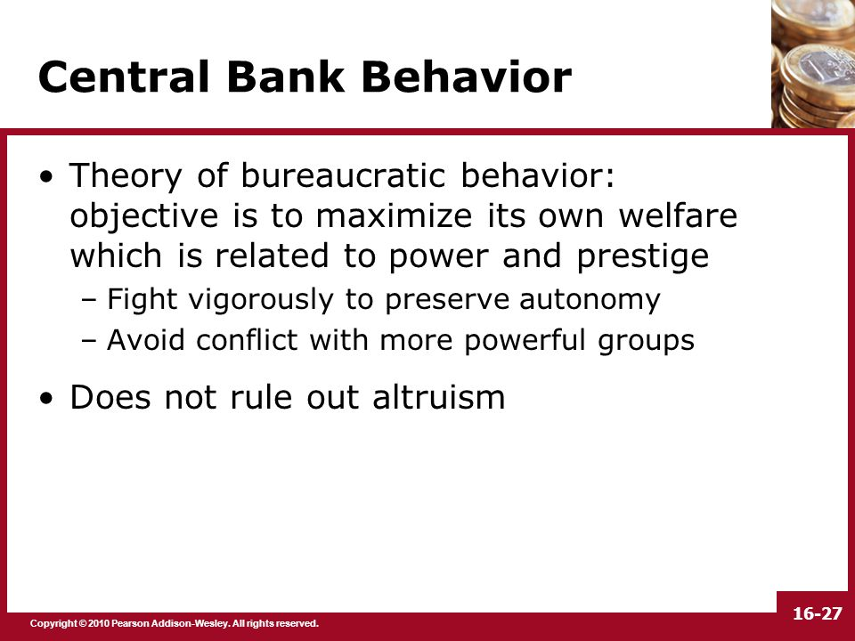 Copyright © 2010 Pearson Addison-Wesley. All rights reserved. 16-27 Central Bank Behavior Theory of bureaucratic behavior: objective is to maximize it