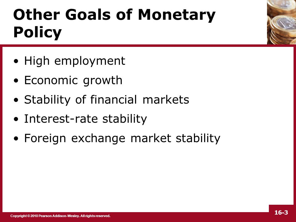 Copyright © 2010 Pearson Addison-Wesley. All rights reserved. 16-3 Other Goals of Monetary Policy High employment Economic growth Stability of financi