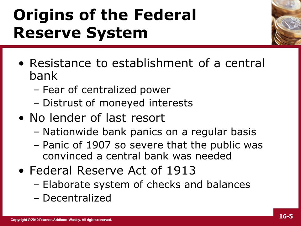 Copyright © 2010 Pearson Addison-Wesley. All rights reserved. 16-5 Origins of the Federal Reserve System Resistance to establishment of a central bank