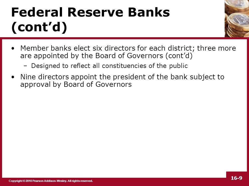 Copyright © 2010 Pearson Addison-Wesley. All rights reserved. 16-9 Federal Reserve Banks (cont'd) Member banks elect six directors for each district;