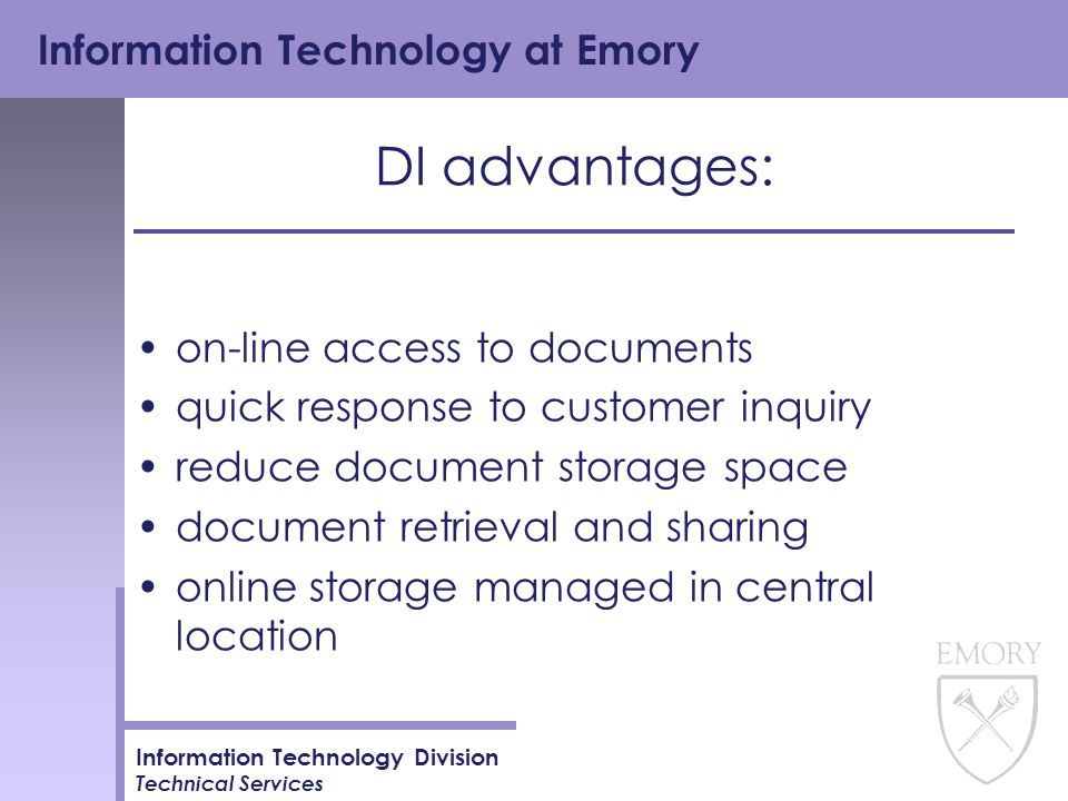 Information Technology at Emory Information Technology Division Technical Services DI advantages: on-line access to documents quick response to customer inquiry reduce document storage space document retrieval and sharing online storage managed in central location