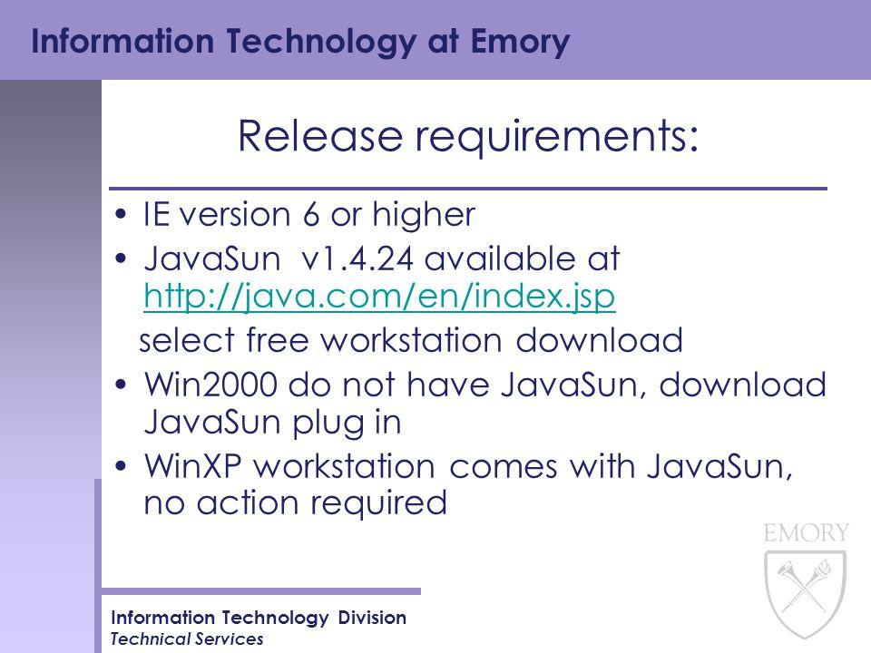 Information Technology at Emory Information Technology Division Technical Services Release requirements: IE version 6 or higher JavaSun v1.4.24 available at http://java.com/en/index.jsp http://java.com/en/index.jsp select free workstation download Win2000 do not have JavaSun, download JavaSun plug in WinXP workstation comes with JavaSun, no action required