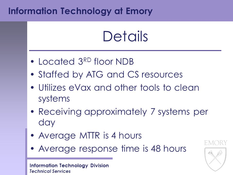 Information Technology at Emory Information Technology Division Technical Services Details Located 3 RD floor NDB Staffed by ATG and CS resources Utilizes eVax and other tools to clean systems Receiving approximately 7 systems per day Average MTTR is 4 hours Average response time is 48 hours