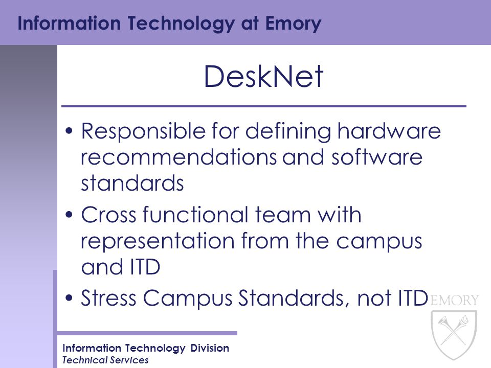 Information Technology at Emory Information Technology Division Technical Services DeskNet Responsible for defining hardware recommendations and software standards Cross functional team with representation from the campus and ITD Stress Campus Standards, not ITD