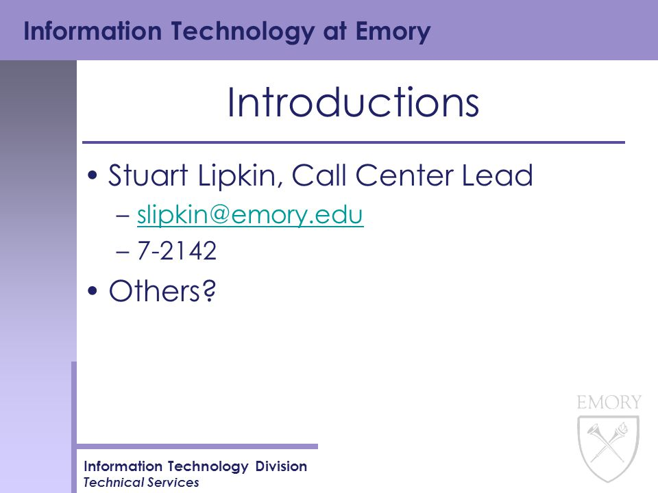 Information Technology at Emory Information Technology Division Technical Services Introductions Stuart Lipkin, Call Center Lead –slipkin@emory.eduslipkin@emory.edu –7-2142 Others?