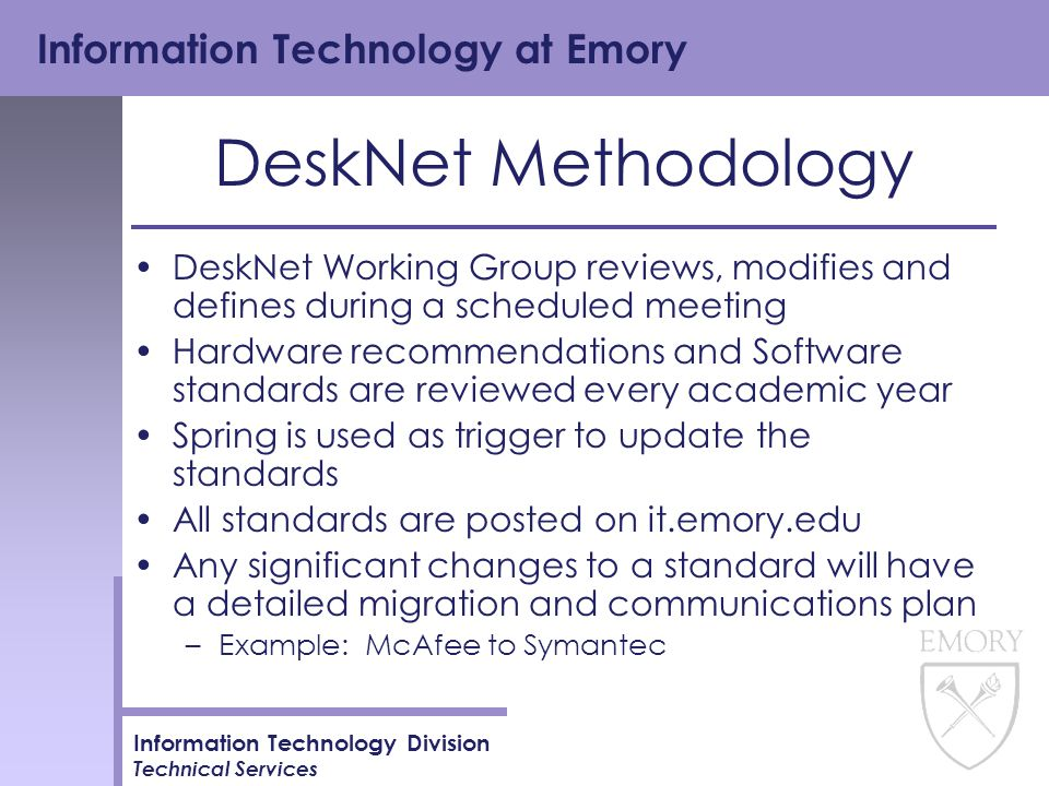 Information Technology at Emory Information Technology Division Technical Services DeskNet Methodology DeskNet Working Group reviews, modifies and defines during a scheduled meeting Hardware recommendations and Software standards are reviewed every academic year Spring is used as trigger to update the standards All standards are posted on it.emory.edu Any significant changes to a standard will have a detailed migration and communications plan –Example: McAfee to Symantec