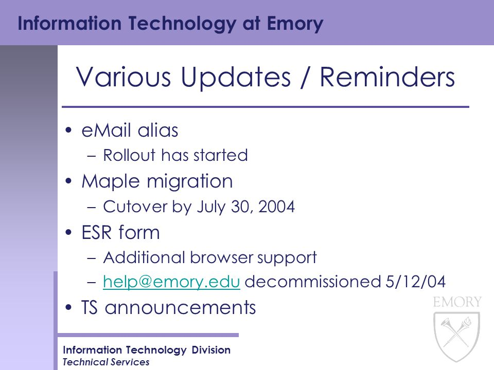 Information Technology at Emory Information Technology Division Technical Services Various Updates / Reminders eMail alias –Rollout has started Maple migration –Cutover by July 30, 2004 ESR form –Additional browser support –help@emory.edu decommissioned 5/12/04help@emory.edu TS announcements
