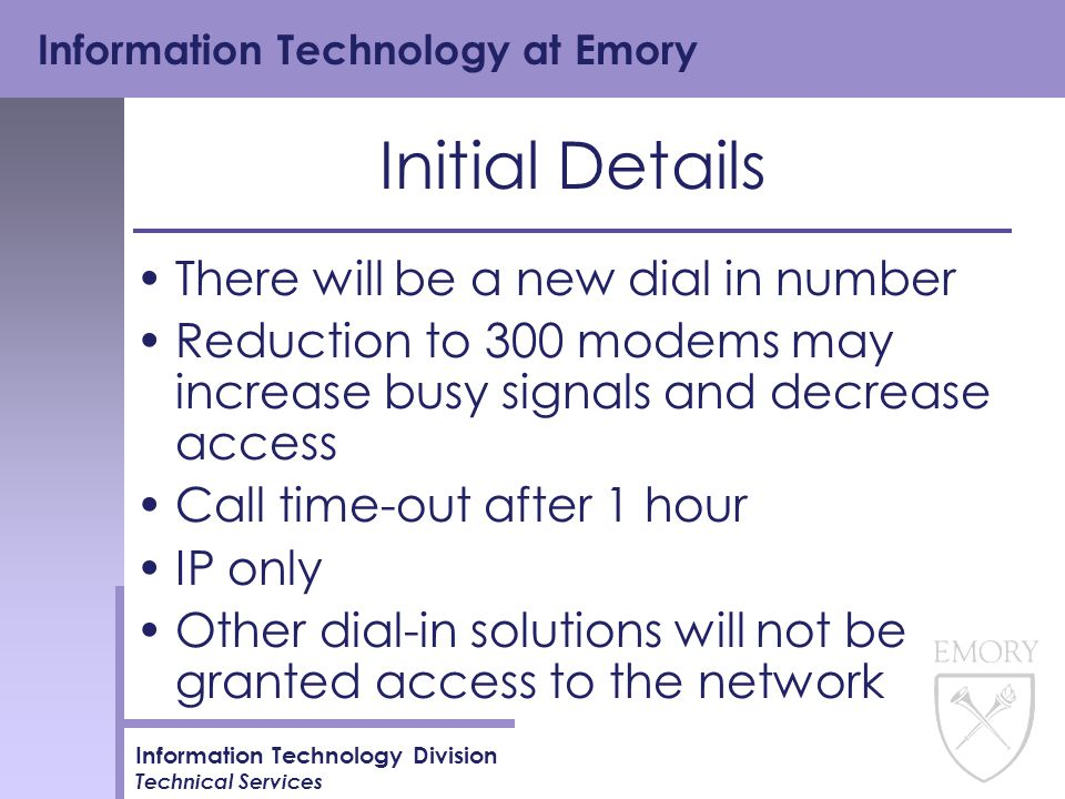 Information Technology at Emory Information Technology Division Technical Services Initial Details There will be a new dial in number Reduction to 300 modems may increase busy signals and decrease access Call time-out after 1 hour IP only Other dial-in solutions will not be granted access to the network