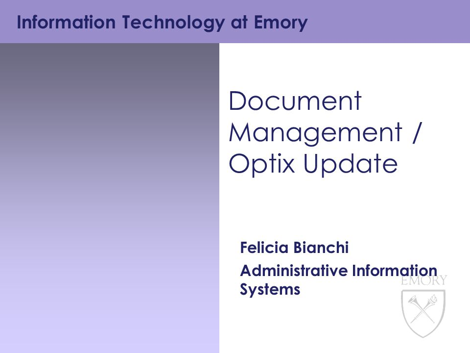 Information Technology at Emory Document Management / Optix Update Felicia Bianchi Administrative Information Systems