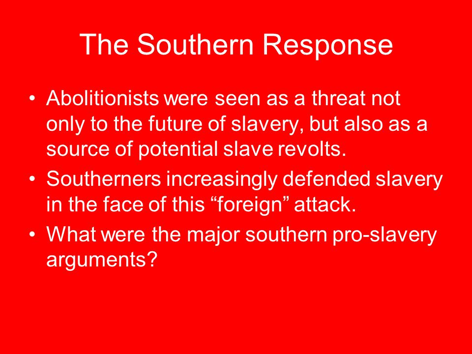 The Southern Response Abolitionists were seen as a threat not only to the future of slavery, but also as a source of potential slave revolts.
