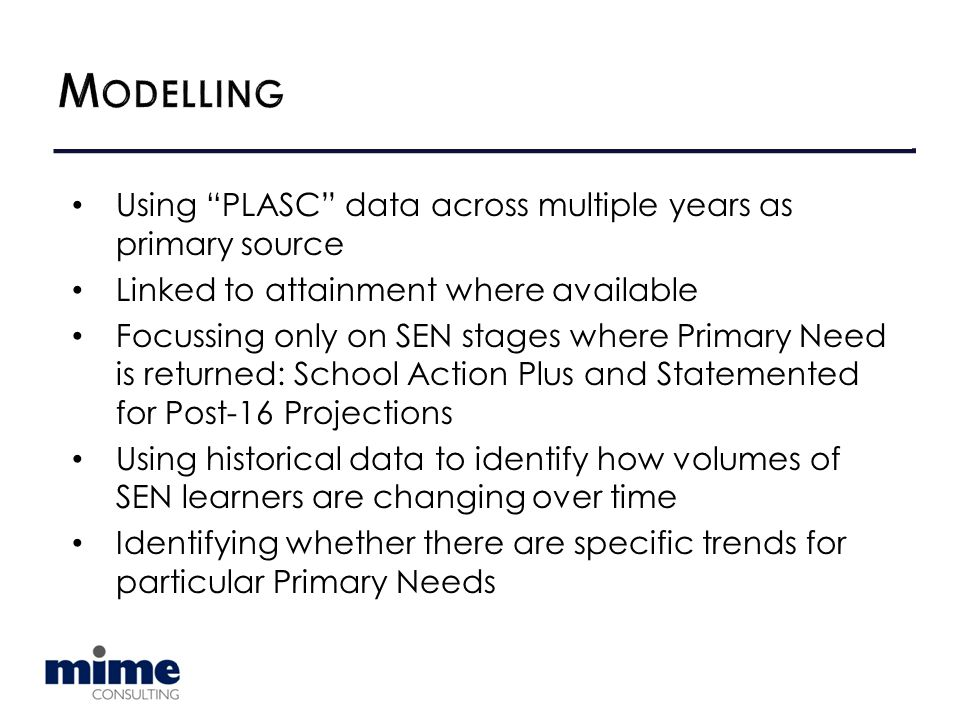 Using PLASC data across multiple years as primary source Linked to attainment where available Focussing only on SEN stages where Primary Need is returned: School Action Plus and Statemented for Post-16 Projections Using historical data to identify how volumes of SEN learners are changing over time Identifying whether there are specific trends for particular Primary Needs