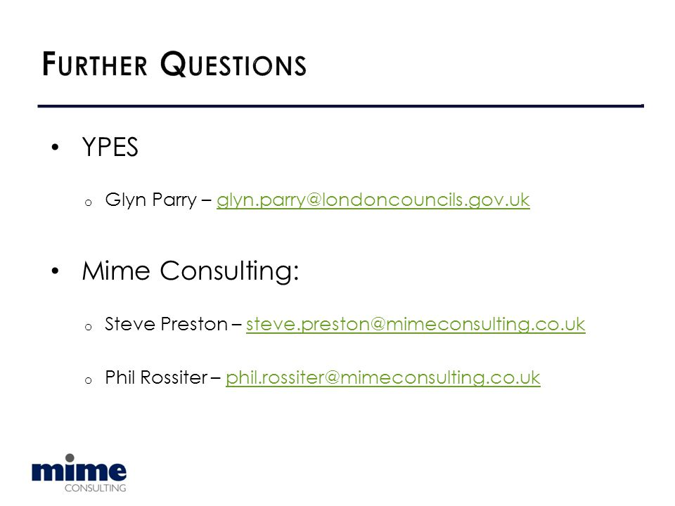 YPES o Glyn Parry – glyn.parry@londoncouncils.gov.ukglyn.parry@londoncouncils.gov.uk Mime Consulting: o Steve Preston – steve.preston@mimeconsulting.co.uksteve.preston@mimeconsulting.co.uk o Phil Rossiter – phil.rossiter@mimeconsulting.co.ukphil.rossiter@mimeconsulting.co.uk