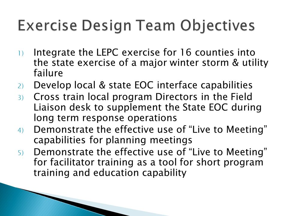 1) Integrate the LEPC exercise for 16 counties into the state exercise of a major winter storm & utility failure 2) Develop local & state EOC interface capabilities 3) Cross train local program Directors in the Field Liaison desk to supplement the State EOC during long term response operations 4) Demonstrate the effective use of Live to Meeting capabilities for planning meetings 5) Demonstrate the effective use of Live to Meeting for facilitator training as a tool for short program training and education capability