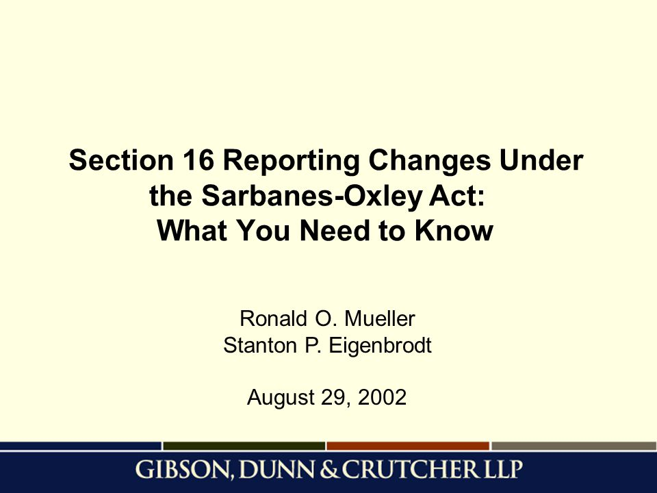 Section 16 Reporting Changes Under the Sarbanes-Oxley Act: What You Need to Know Ronald O. Mueller Stanton P. Eigenbrodt August 29, 2002