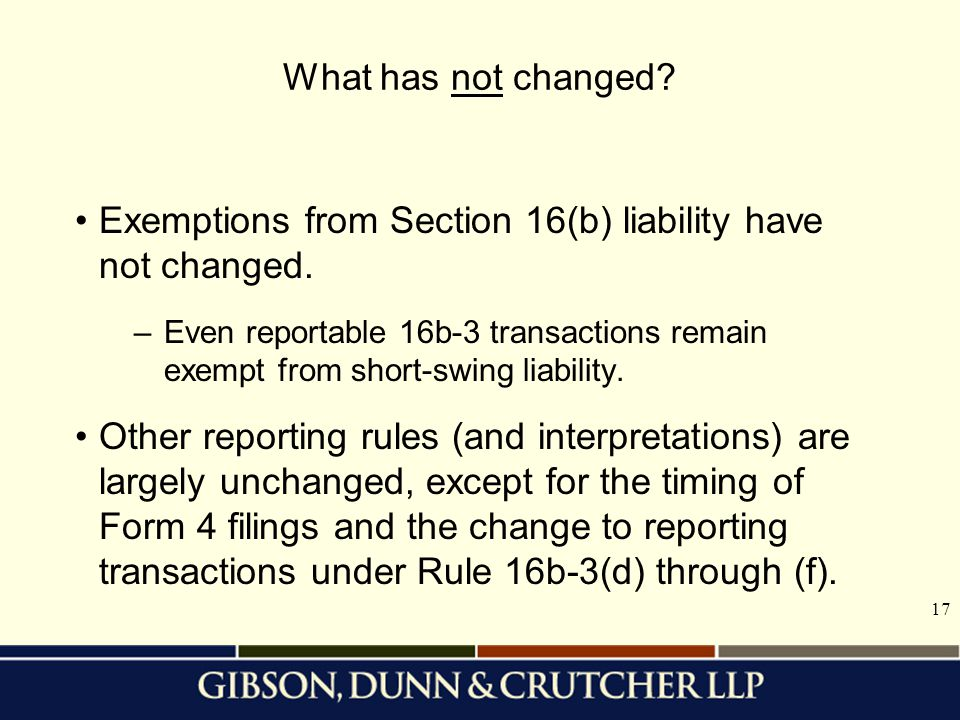 17 Exemptions from Section 16(b) liability have not changed. –Even reportable 16b-3 transactions remain exempt from short-swing liability. Other repor