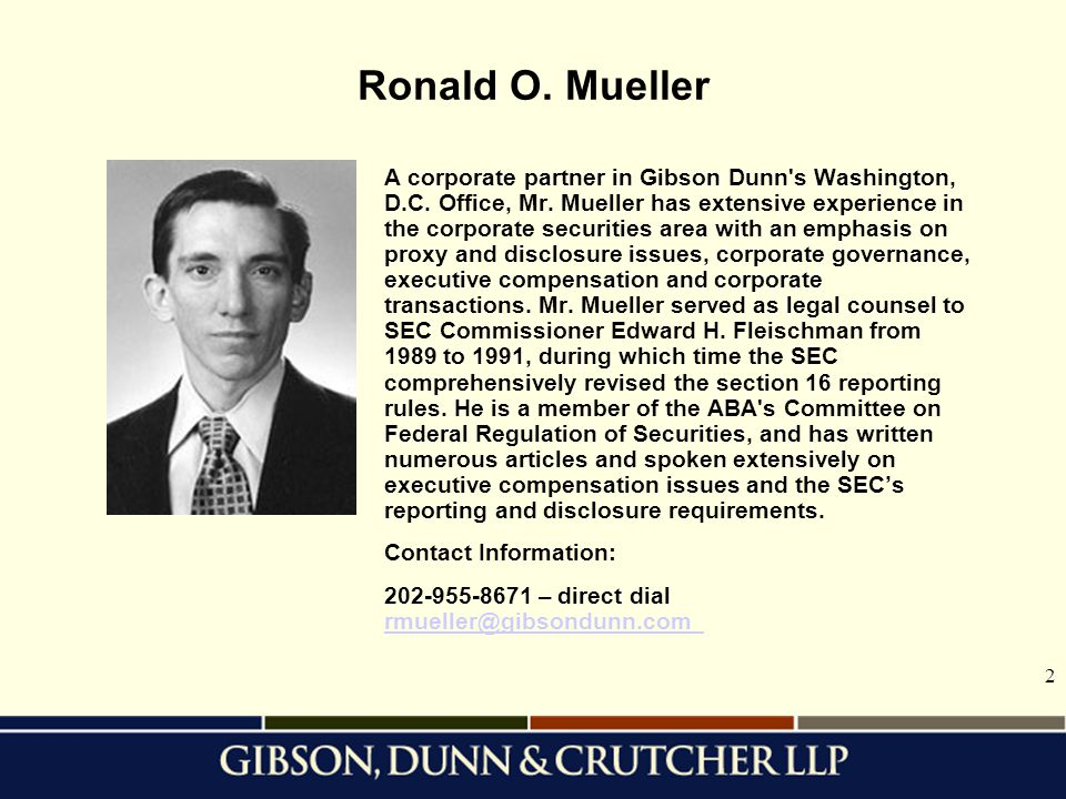 2 Ronald O. Mueller A corporate partner in Gibson Dunn's Washington, D.C. Office, Mr. Mueller has extensive experience in the corporate securities are