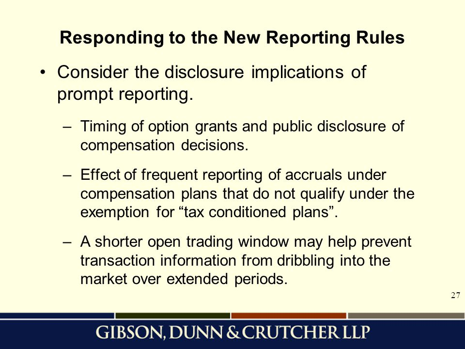 27 Responding to the New Reporting Rules Consider the disclosure implications of prompt reporting. –Timing of option grants and public disclosure of c