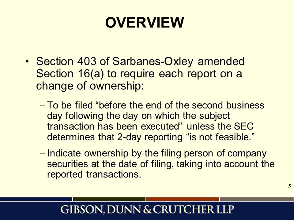 5 OVERVIEW Section 403 of Sarbanes-Oxley amended Section 16(a) to require each report on a change of ownership: –To be filed before the end of the second business day following the day on which the subject transaction has been executed unless the SEC determines that 2-day reporting is not feasible. –Indicate ownership by the filing person of company securities at the date of filing, taking into account the reported transactions.