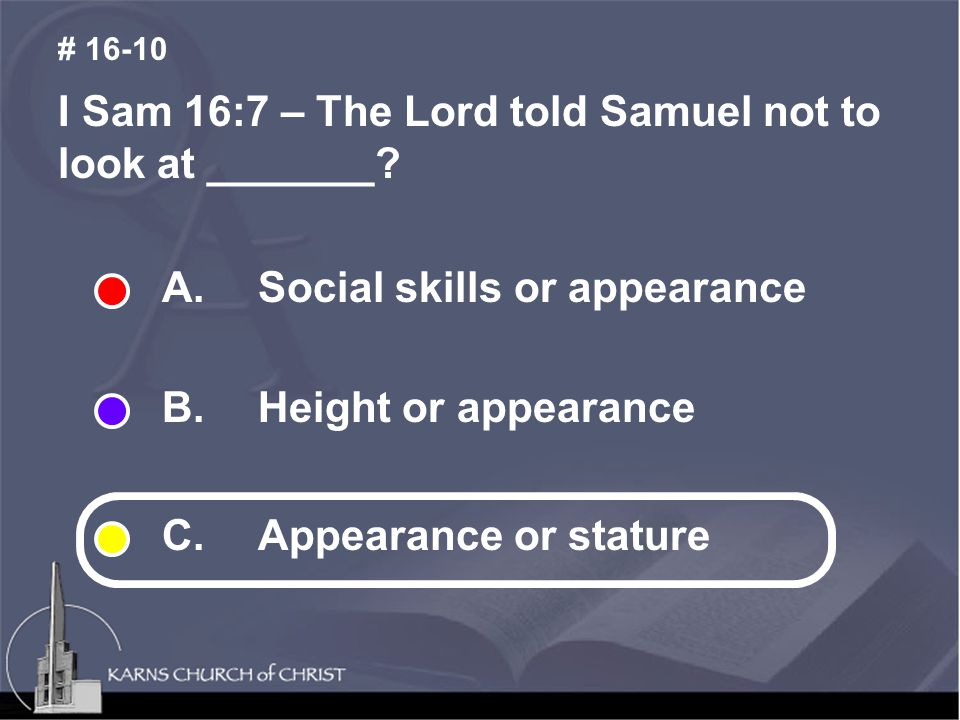 I Sam 16:7 – The Lord told Samuel not to look at _______? # 16-10 A. Social skills or appearance B. Height or appearance C. Appearance or stature