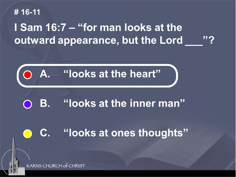 I Sam 16:7 – for man looks at the outward appearance, but the Lord ___ .