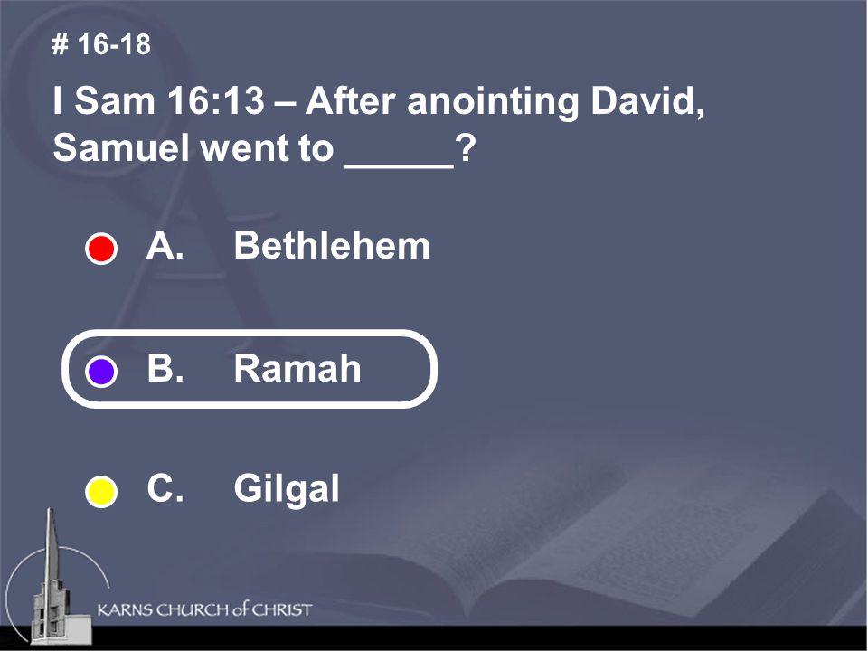 I Sam 16:13 – After anointing David, Samuel went to _____ # 16-18 A. Bethlehem B. Ramah C. Gilgal