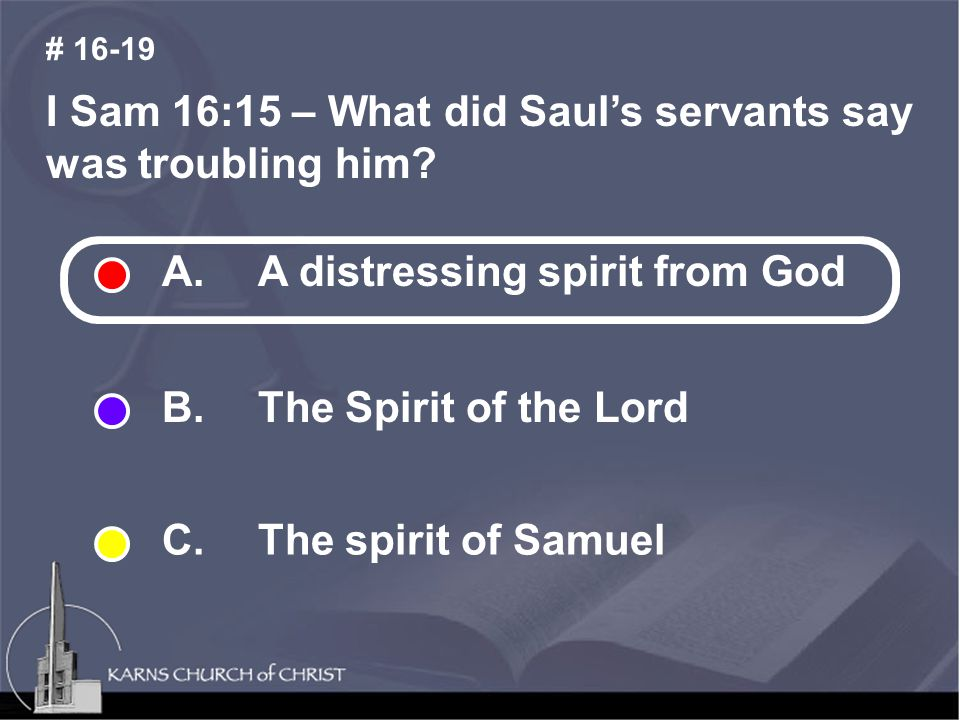 I Sam 16:15 – What did Saul's servants say was troubling him? # 16-19 A. A distressing spirit from God B. The Spirit of the Lord C. The spirit of Samu