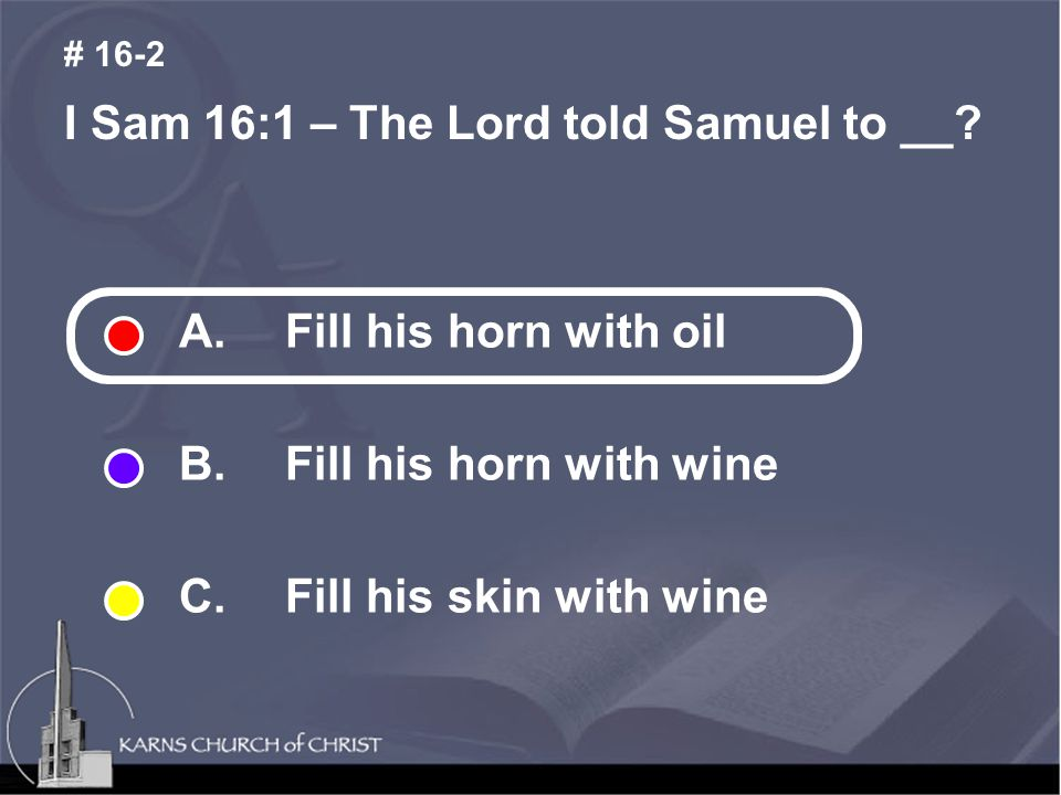 I Sam 16:1 – The Lord told Samuel to __.# 16-2 A.