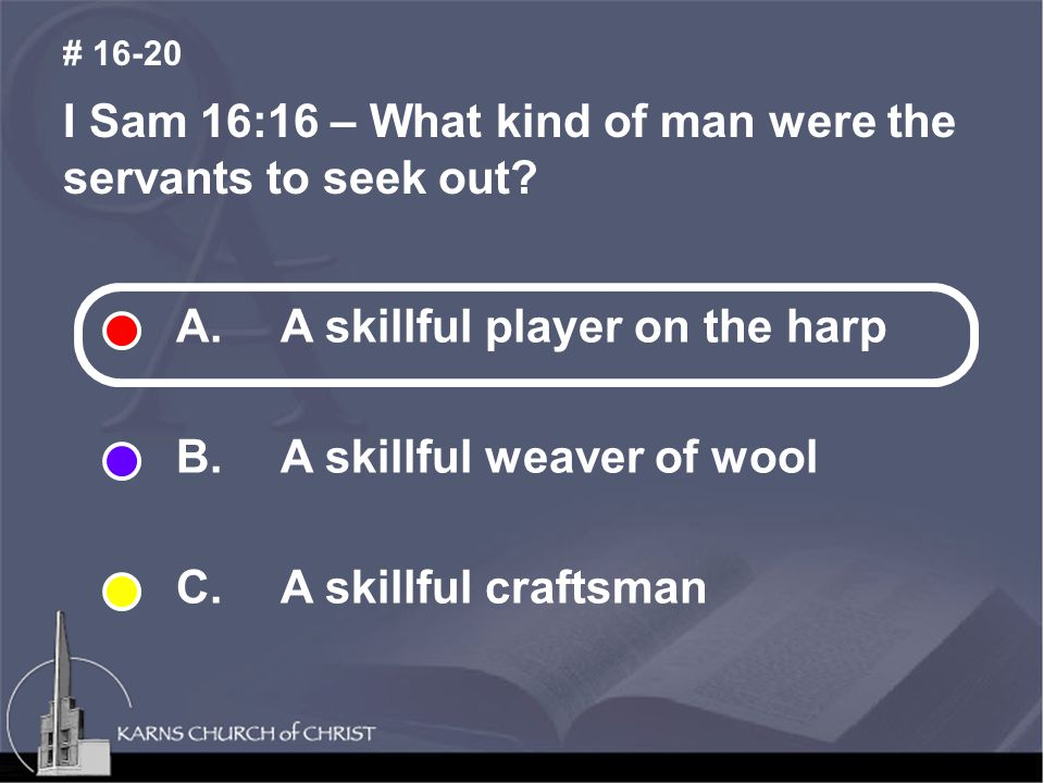 I Sam 16:16 – What kind of man were the servants to seek out? # 16-20 A. A skillful player on the harp B. A skillful weaver of wool C. A skillful craf