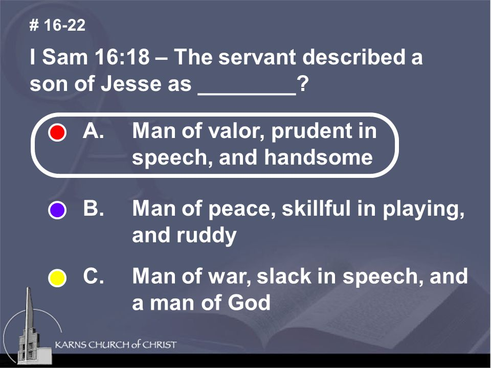 I Sam 16:18 – The servant described a son of Jesse as ________? # 16-22 A. Man of valor, prudent in speech, and handsome B. Man of peace, skillful in