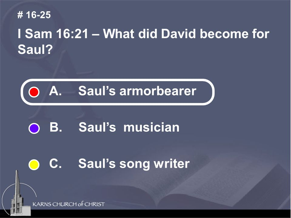 I Sam 16:21 – What did David become for Saul? # 16-25 A. Saul's armorbearer B. Saul's musician C. Saul's song writer