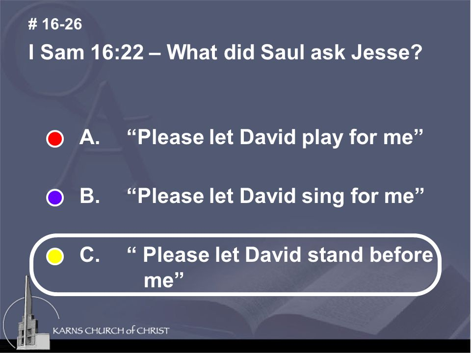 I Sam 16:22 – What did Saul ask Jesse. # 16-26 A.