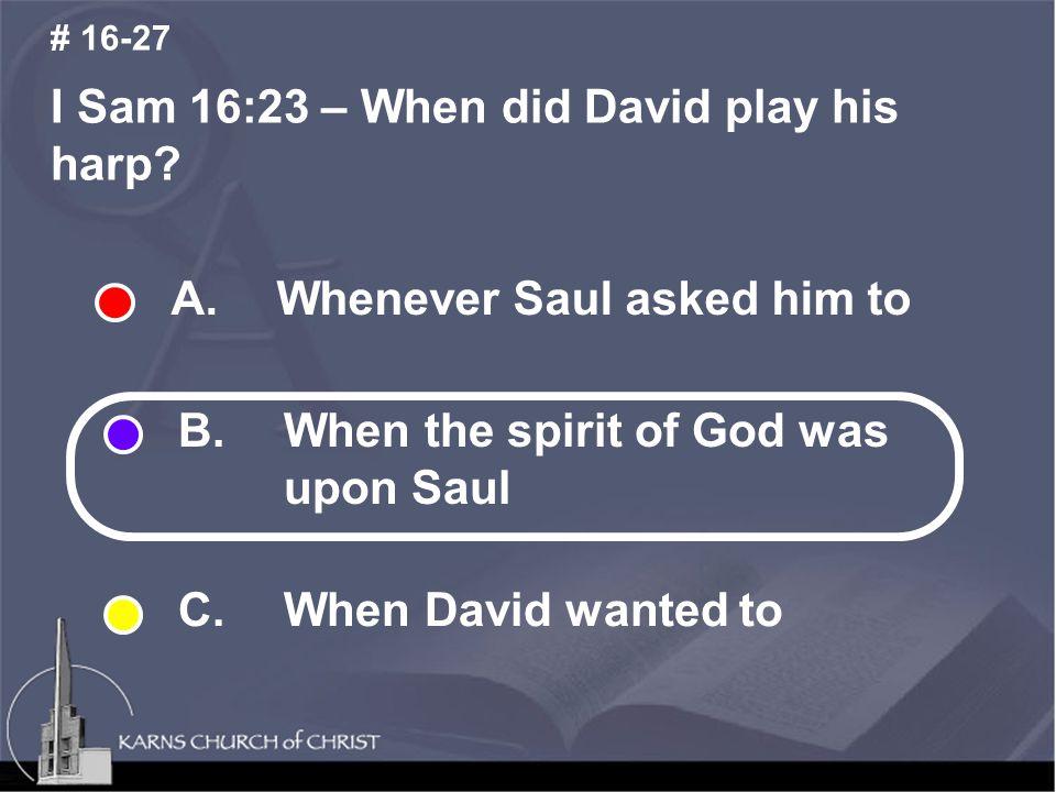 I Sam 16:23 – When did David play his harp. # 16-27 A.
