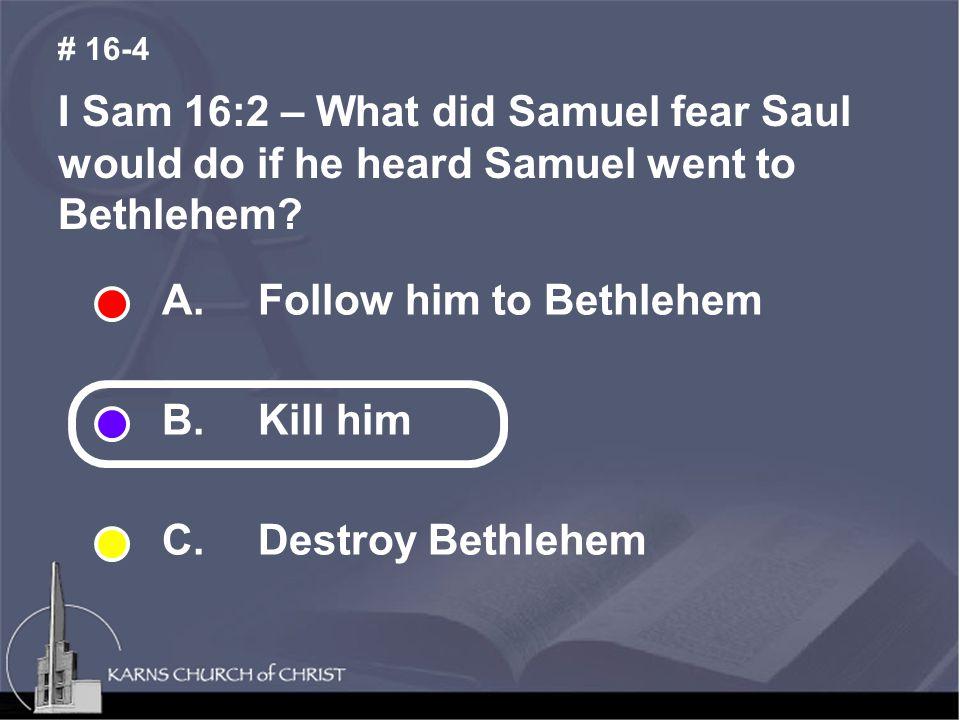 I Sam 16:2 – What did Samuel fear Saul would do if he heard Samuel went to Bethlehem.