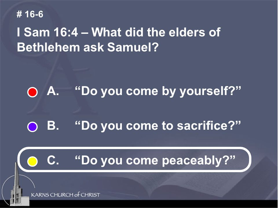 "I Sam 16:4 – What did the elders of Bethlehem ask Samuel? # 16-6 A. ""Do you come by yourself?"" B. ""Do you come to sacrifice?"" C. ""Do you come peaceabl"