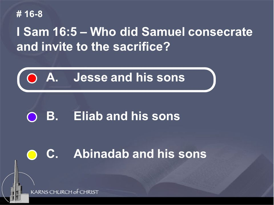 I Sam 16:5 – Who did Samuel consecrate and invite to the sacrifice? # 16-8 A. Jesse and his sons B. Eliab and his sons C. Abinadab and his sons