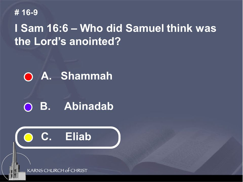 I Sam 16:6 – Who did Samuel think was the Lord's anointed? # 16-9 A. Shammah B. Abinadab C. Eliab