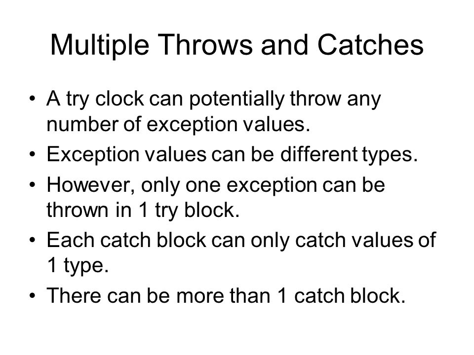 Multiple Throws and Catches A try clock can potentially throw any number of exception values.