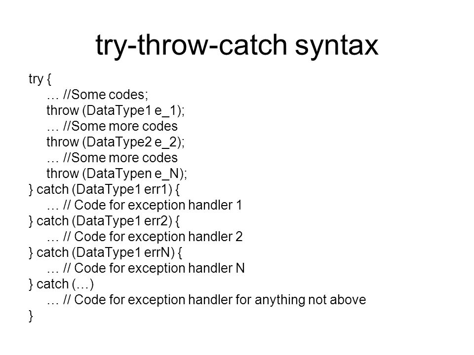 try-throw-catch syntax try { … //Some codes; throw (DataType1 e_1); … //Some more codes throw (DataType2 e_2); … //Some more codes throw (DataTypen e_N); } catch (DataType1 err1) { … // Code for exception handler 1 } catch (DataType1 err2) { … // Code for exception handler 2 } catch (DataType1 errN) { … // Code for exception handler N } catch (…) … // Code for exception handler for anything not above }