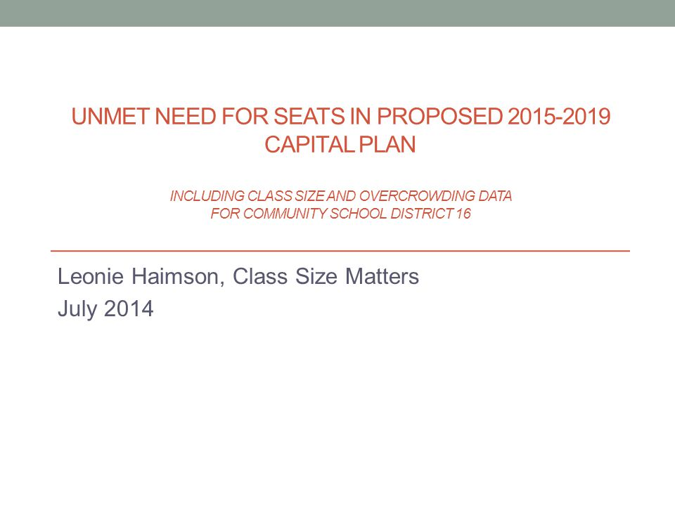 Leonie Haimson, Class Size Matters July 2014 UNMET NEED FOR SEATS IN PROPOSED 2015-2019 CAPITAL PLAN INCLUDING CLASS SIZE AND OVERCROWDING DATA FOR CO