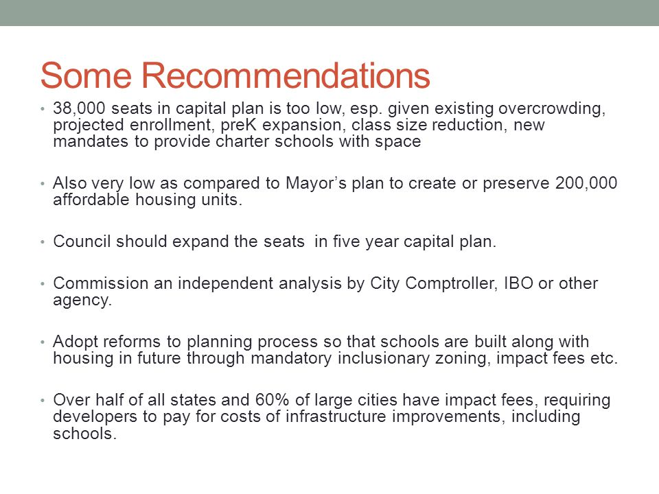 Some Recommendations 38,000 seats in capital plan is too low, esp. given existing overcrowding, projected enrollment, preK expansion, class size reduc