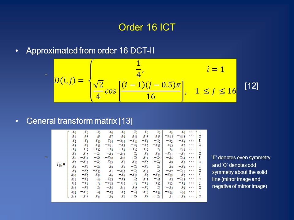 Order 16 ICT Approximated from order 16 DCT-II - [12] General transform matrix [13] - ' E' denotes even symmetry and 'O' denotes odd symmetry about the solid line (mirror image and negative of mirror image)