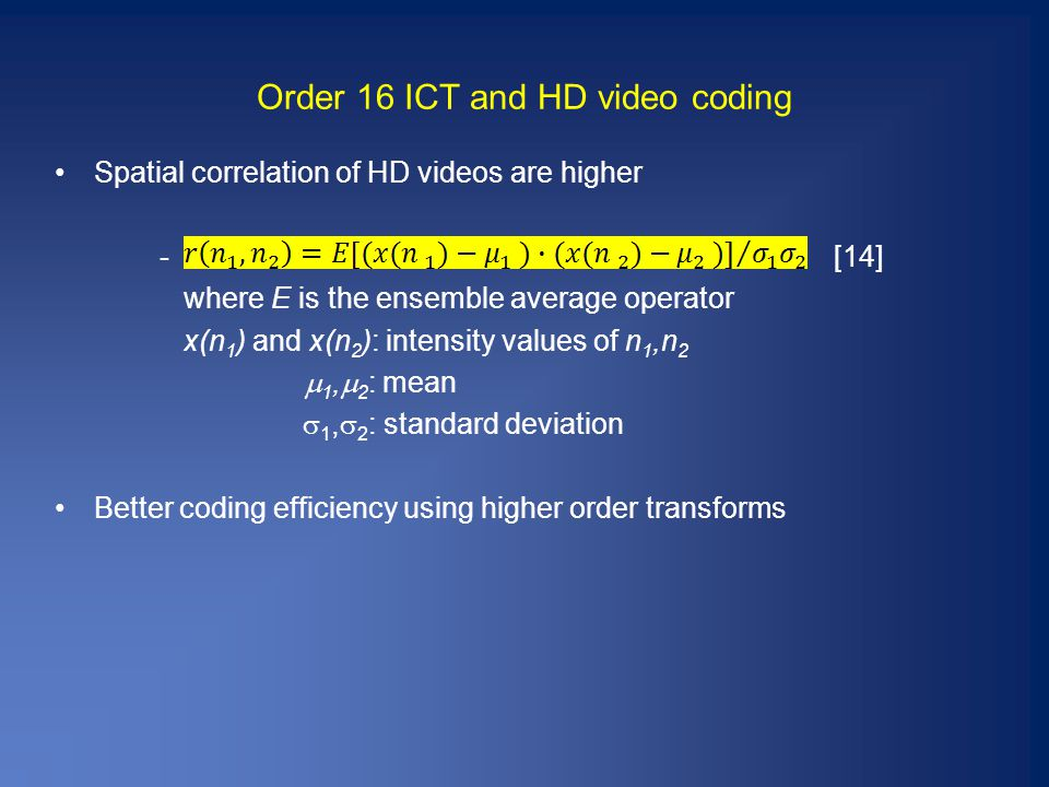 Order 16 ICT and HD video coding Spatial correlation of HD videos are higher - [14] where E is the ensemble average operator x(n 1 ) and x(n 2 ): intensity values of n 1,n 2  1,  2 : mean  1,  2 : standard deviation Better coding efficiency using higher order transforms