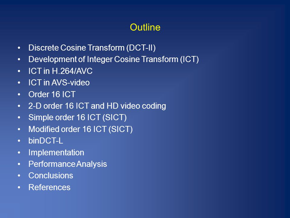 Outline Discrete Cosine Transform (DCT-II) Development of Integer Cosine Transform (ICT) ICT in H.264/AVC ICT in AVS-video Order 16 ICT 2-D order 16 ICT and HD video coding Simple order 16 ICT (SICT) Modified order 16 ICT (SICT) binDCT-L Implementation Performance Analysis Conclusions References