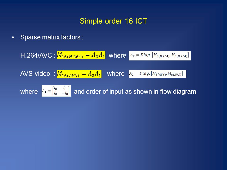 Simple order 16 ICT Sparse matrix factors : H.264/AVC : where AVS-video : where where and order of input as shown in flow diagram