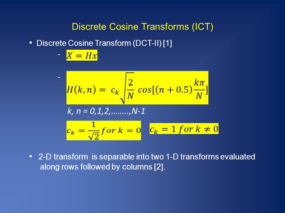 Discrete Cosine Transforms (ICT) Discrete Cosine Transform (DCT-II) [1] - k, n = 0,1,2,……..,N-1 2-D transform is separable into two 1-D transforms evaluated along rows followed by columns [2].