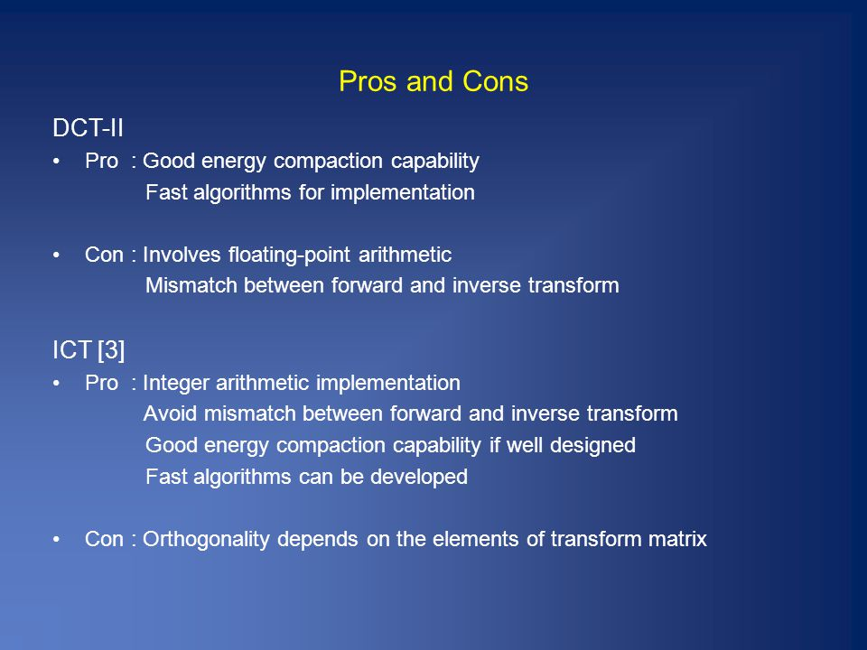 Pros and Cons DCT-II Pro : Good energy compaction capability Fast algorithms for implementation Con : Involves floating-point arithmetic Mismatch between forward and inverse transform ICT [3] Pro : Integer arithmetic implementation Avoid mismatch between forward and inverse transform Good energy compaction capability if well designed Fast algorithms can be developed Con : Orthogonality depends on the elements of transform matrix